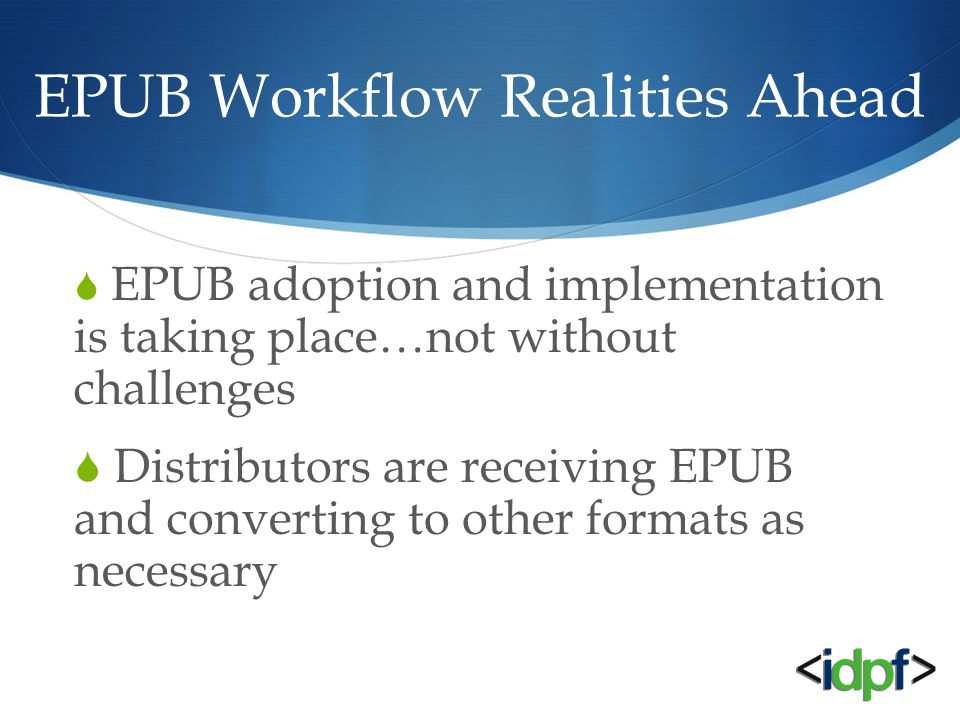 EPUB Workflow Realities Ahead  EPUB adoption and implementation is taking place…not without challenges  Distributors are receiving EPUB and converting to other formats as necessary