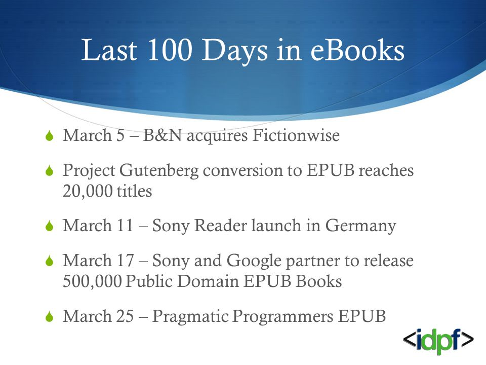 Last 100 Days in eBooks  March 5 – B&N acquires Fictionwise  Project Gutenberg conversion to EPUB reaches 20,000 titles  March 11 – Sony Reader launch in Germany  March 17 – Sony and Google partner to release 500,000 Public Domain EPUB Books  March 25 – Pragmatic Programmers EPUB