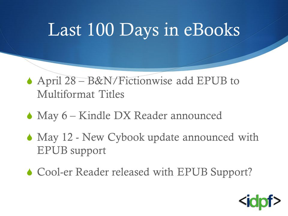 Last 100 Days in eBooks  April 28 – B&N/Fictionwise add EPUB to Multiformat Titles  May 6 – Kindle DX Reader announced  May 12 - New Cybook update announced with EPUB support  Cool-er Reader released with EPUB Support?