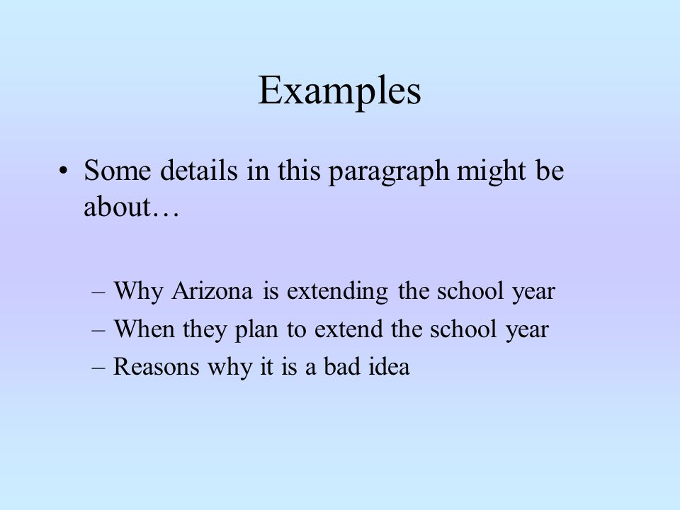Examples Some details in this paragraph might be about… –Why Arizona is extending the school year –When they plan to extend the school year –Reasons why it is a bad idea