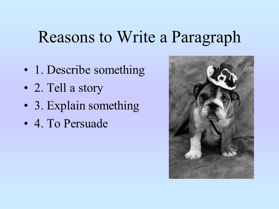 Reasons to Write a Paragraph 1. Describe something 2.
