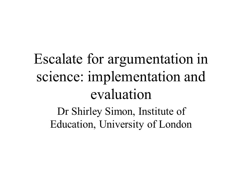 Escalate for argumentation in science: implementation and evaluation Dr Shirley Simon, Institute of Education, University of London