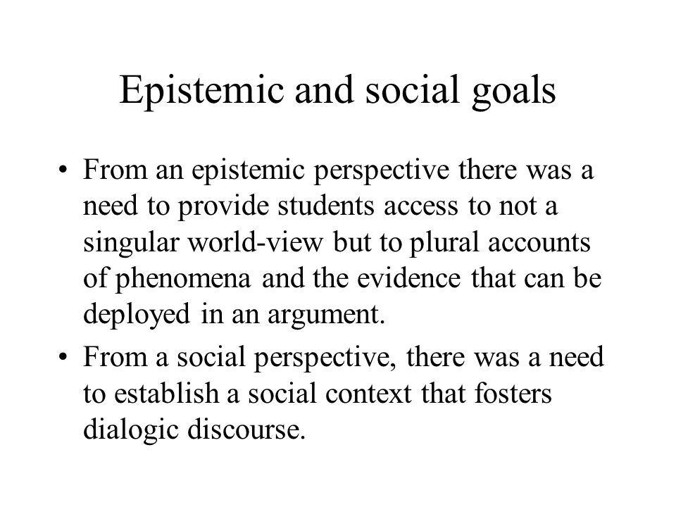 Epistemic and social goals From an epistemic perspective there was a need to provide students access to not a singular world-view but to plural accounts of phenomena and the evidence that can be deployed in an argument.