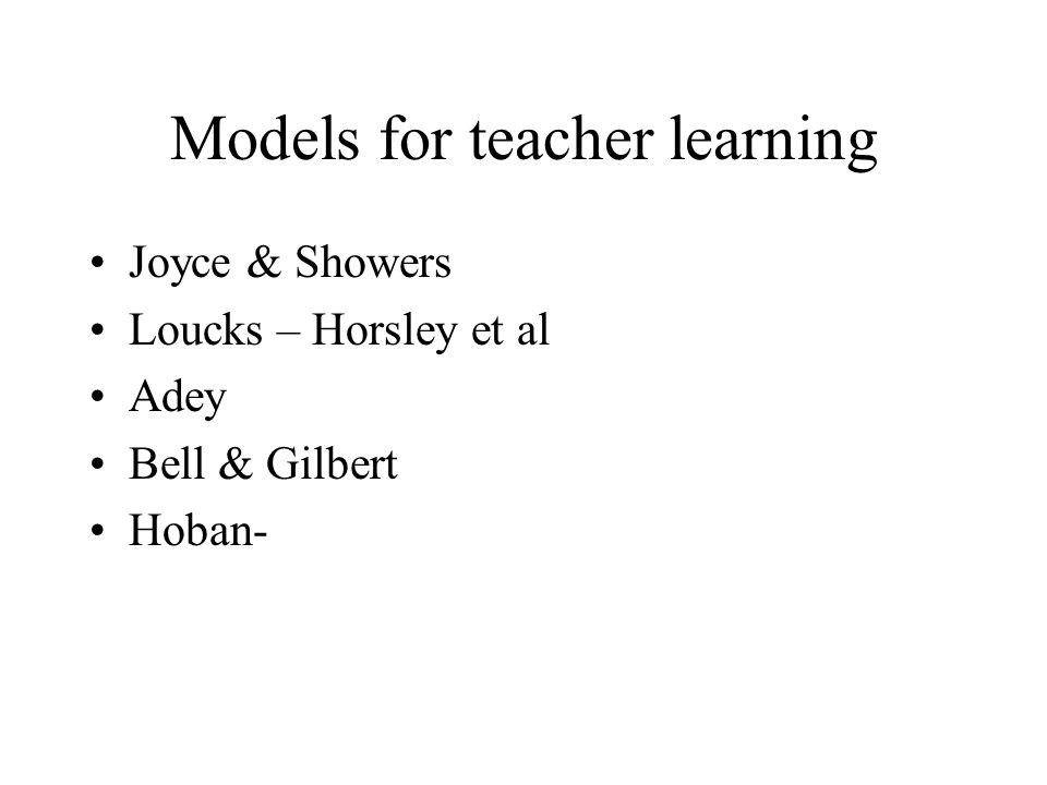 Models for teacher learning Joyce & Showers Loucks – Horsley et al Adey Bell & Gilbert Hoban-