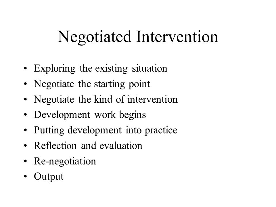 Negotiated Intervention Exploring the existing situation Negotiate the starting point Negotiate the kind of intervention Development work begins Putting development into practice Reflection and evaluation Re-negotiation Output