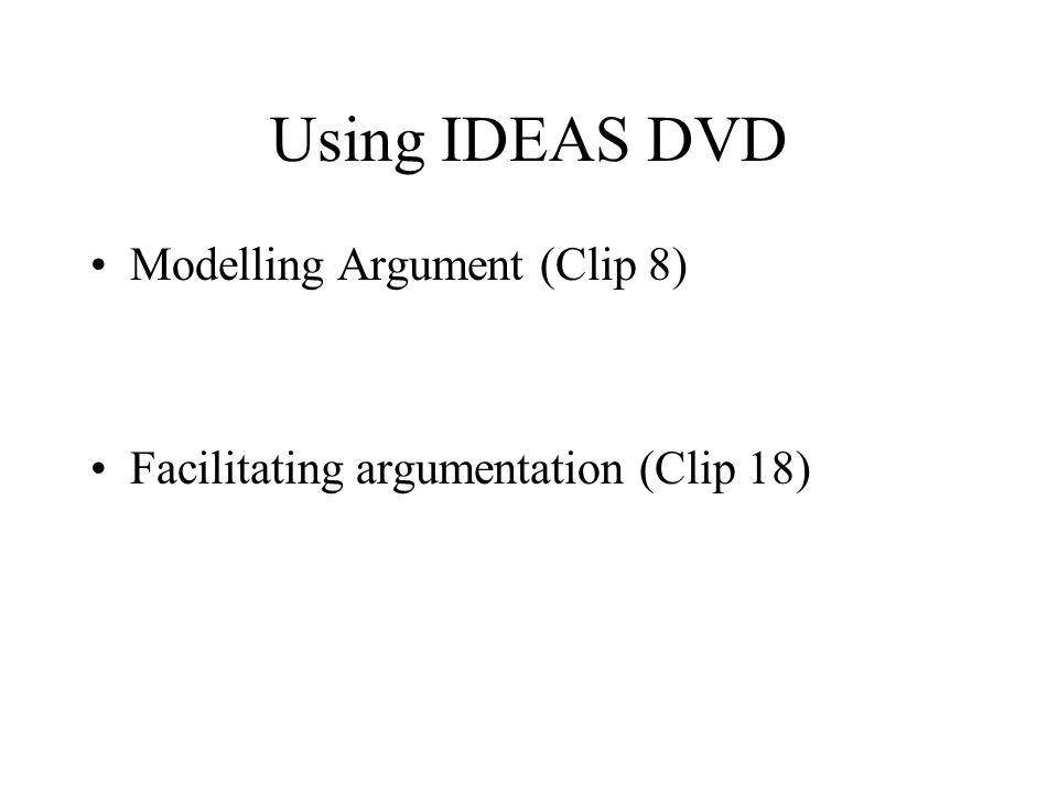 Using IDEAS DVD Modelling Argument (Clip 8) Facilitating argumentation (Clip 18)