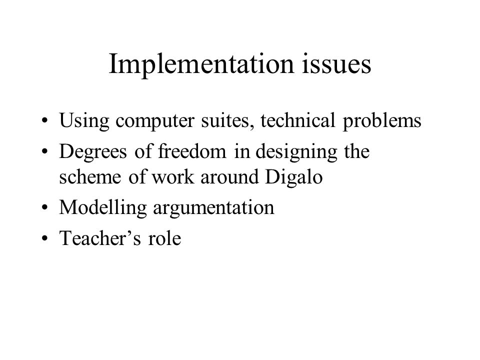 Implementation issues Using computer suites, technical problems Degrees of freedom in designing the scheme of work around Digalo Modelling argumentation Teacher's role