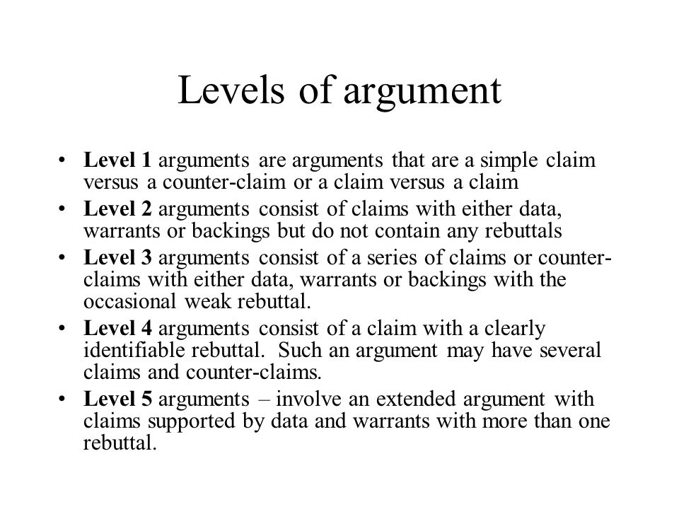 Levels of argument Level 1 arguments are arguments that are a simple claim versus a counter-claim or a claim versus a claim Level 2 arguments consist of claims with either data, warrants or backings but do not contain any rebuttals Level 3 arguments consist of a series of claims or counter- claims with either data, warrants or backings with the occasional weak rebuttal.