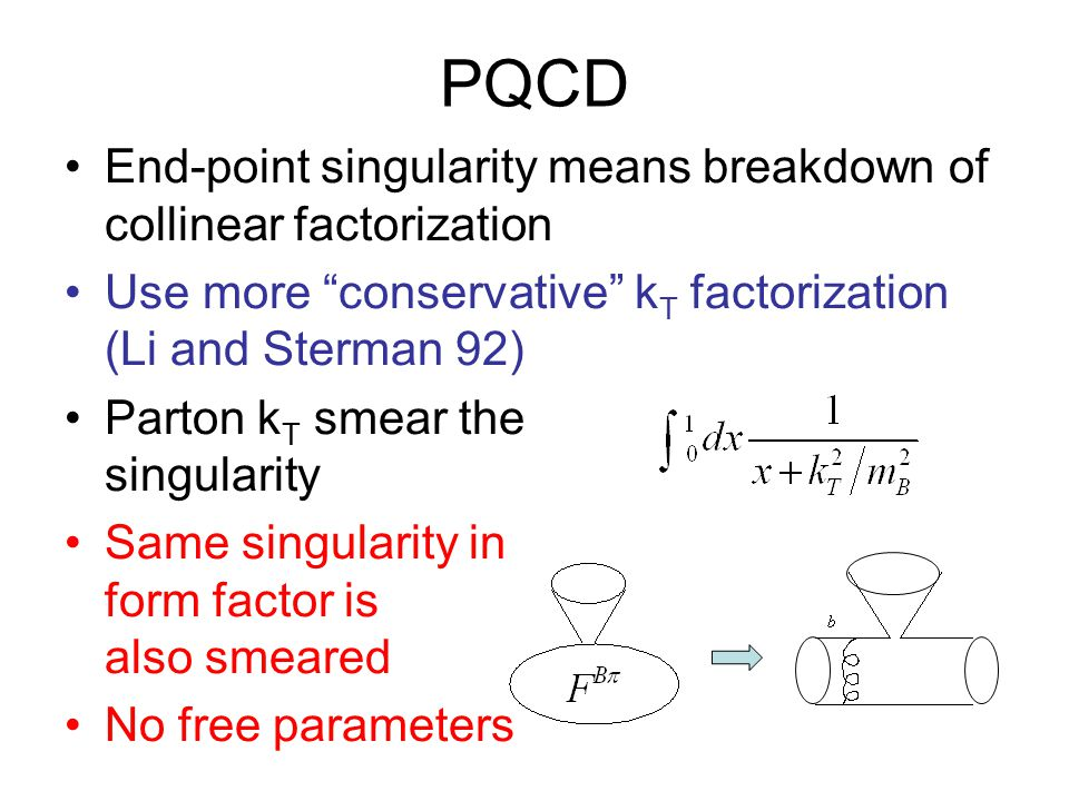 PQCD End-point singularity means breakdown of collinear factorization Use more conservative k T factorization (Li and Sterman 92) Parton k T smear the singularity Same singularity in form factor is also smeared No free parameters