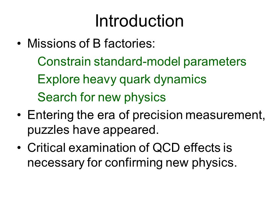 Introduction Missions of B factories: Constrain standard-model parameters Explore heavy quark dynamics Search for new physics Entering the era of precision measurement, puzzles have appeared.