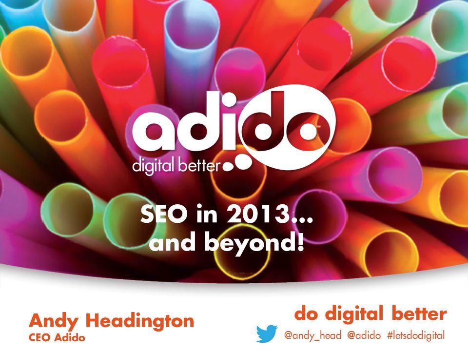 SEO in 2013… and beyond! Andy Headington CEO Adido do digital better @andy_head @ adido #letsdodigital