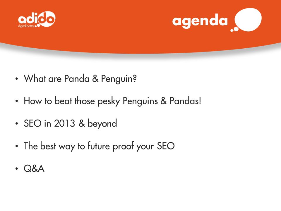 agenda What are Panda & Penguin? How to beat those pesky Penguins & Pandas! SEO in 2013 & beyond The best way to future proof your SEO Q&A