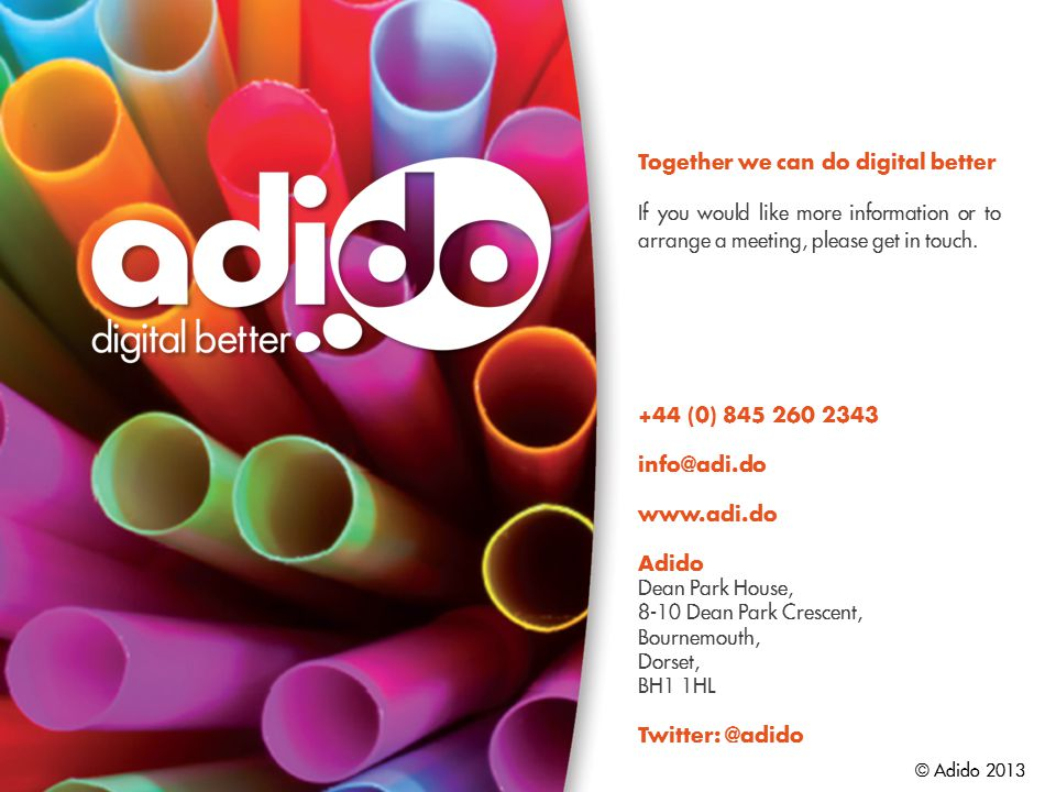 © Adido 2013 Together we can do digital better If you would like more information or to arrange a meeting, please get in touch.