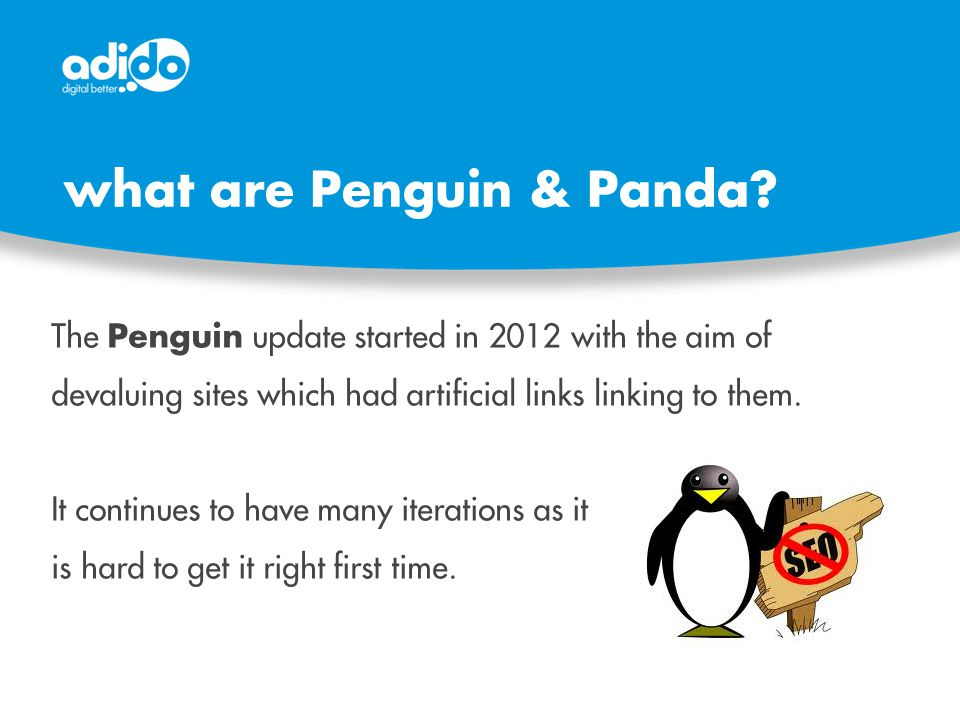 what are Penguin & Panda? The Penguin update started in 2012 with the aim of devaluing sites which had artificial links linking to them. It continues