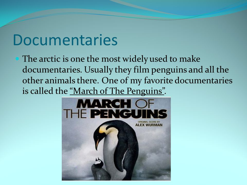 Documentaries The arctic is one the most widely used to make documentaries.