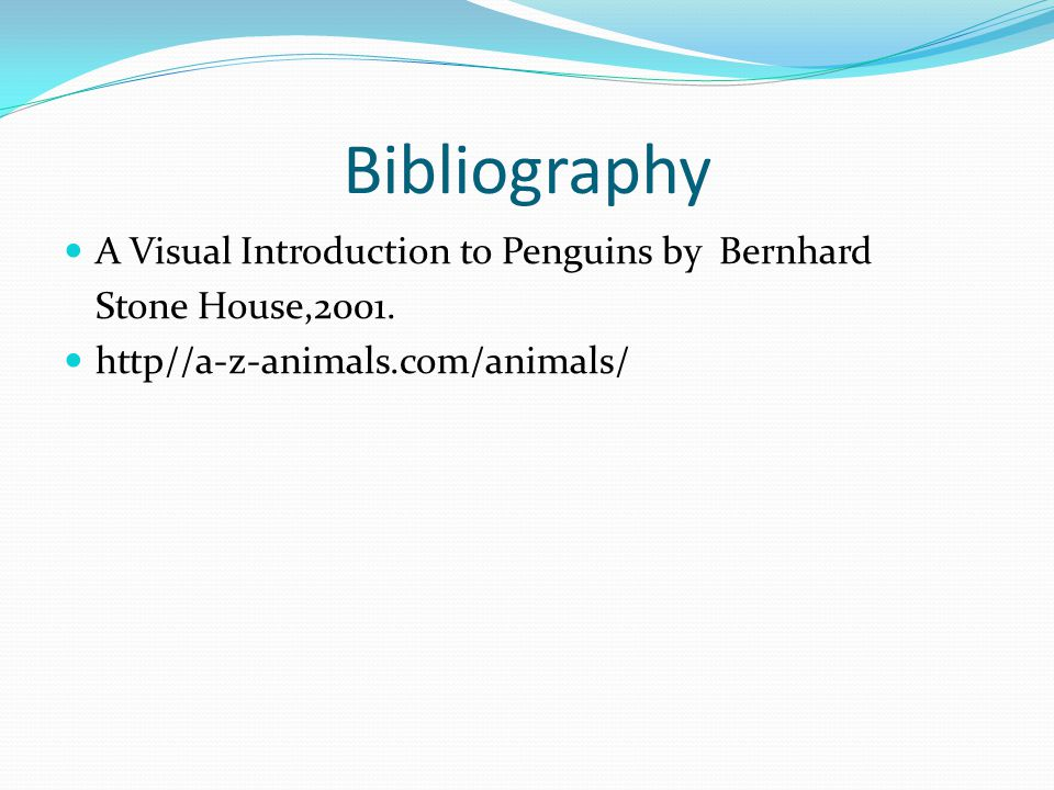 Bibliography A Visual Introduction to Penguins by Bernhard Stone House,2001.