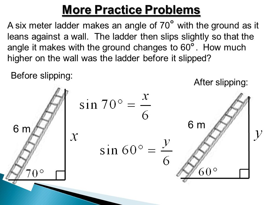 More Practice Problems A six meter ladder makes an angle of 70 with the ground as it leans against a wall. The ladder then slips slightly so that the