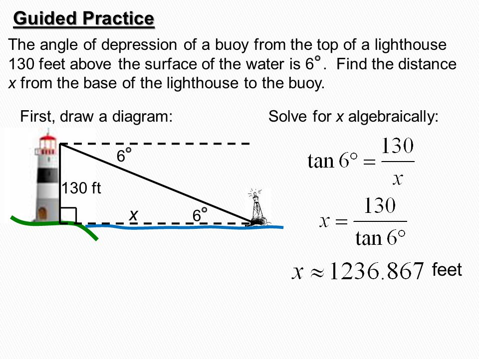 The angle of depression of a buoy from the top of a lighthouse 130 feet above the surface of the water is 6. Find the distance x from the base of the