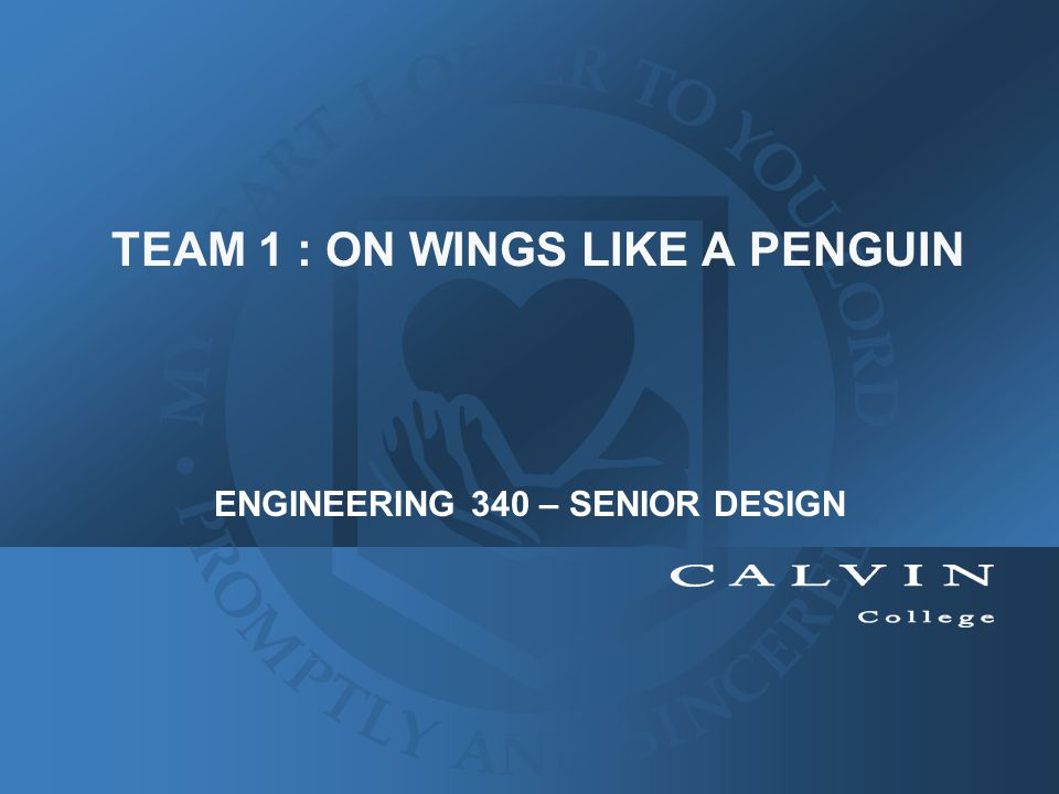 TEAM 1 : ON WINGS LIKE A PENGUIN ENGINEERING 340 – SENIOR DESIGN