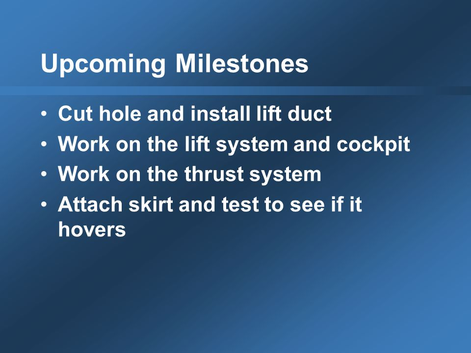 Upcoming Milestones Cut hole and install lift duct Work on the lift system and cockpit Work on the thrust system Attach skirt and test to see if it hovers
