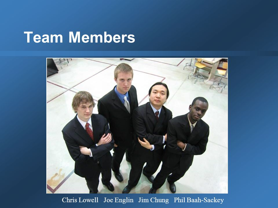 Team Members Chris Lowell Joe Englin Jim Chung Phil Baah-Sackey