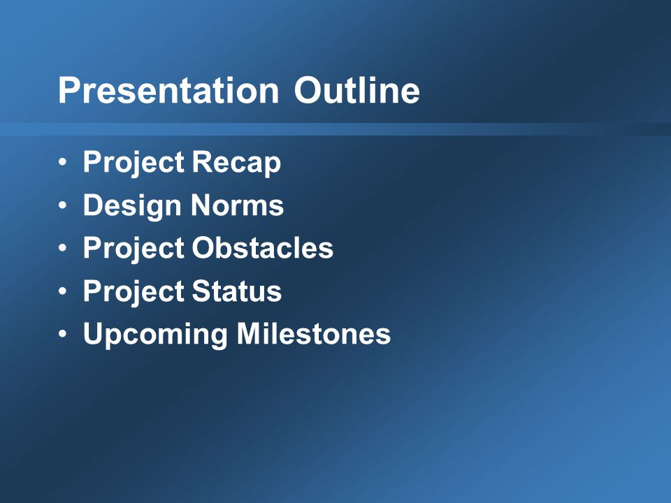 Presentation Outline Project Recap Design Norms Project Obstacles Project Status Upcoming Milestones