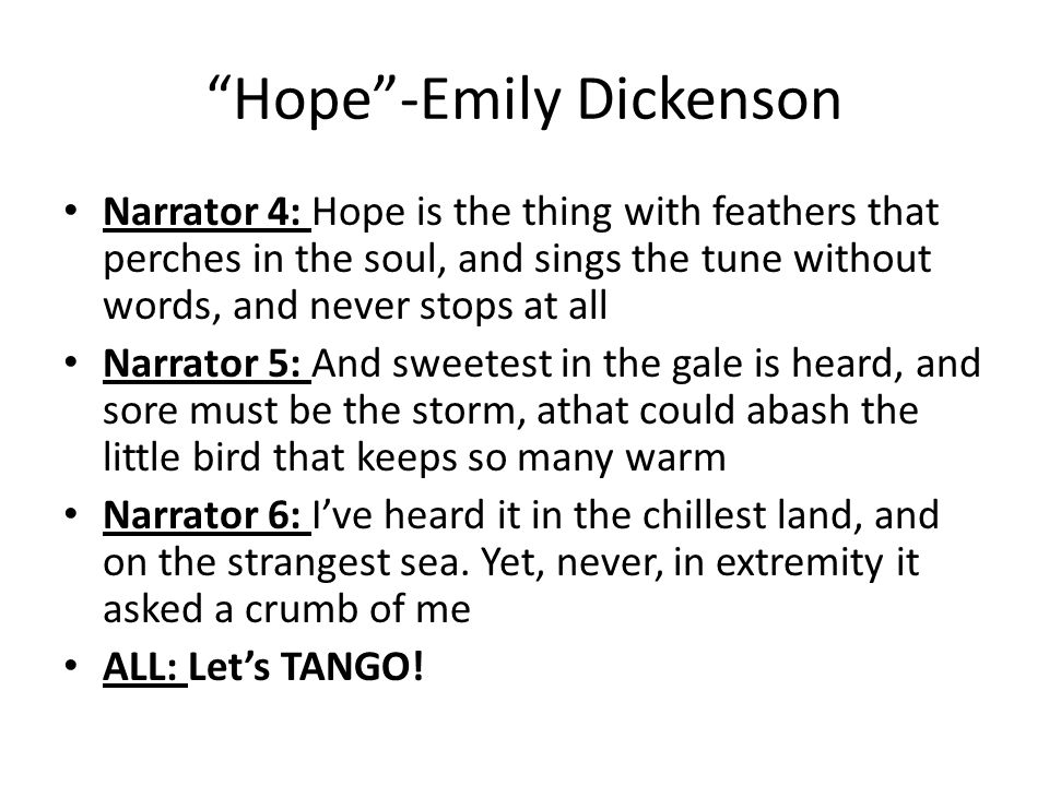 Hope -Emily Dickenson Narrator 4: Hope is the thing with feathers that perches in the soul, and sings the tune without words, and never stops at all Narrator 5: And sweetest in the gale is heard, and sore must be the storm, athat could abash the little bird that keeps so many warm Narrator 6: I've heard it in the chillest land, and on the strangest sea.
