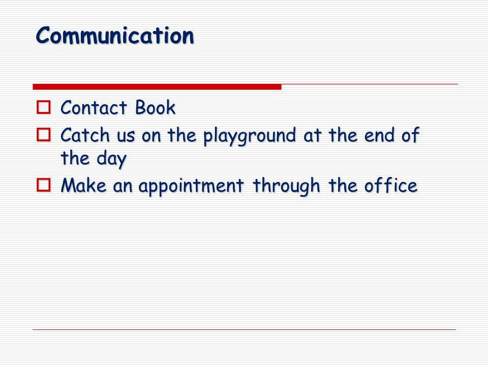Communication  Contact Book  Catch us on the playground at the end of the day  Make an appointment through the office
