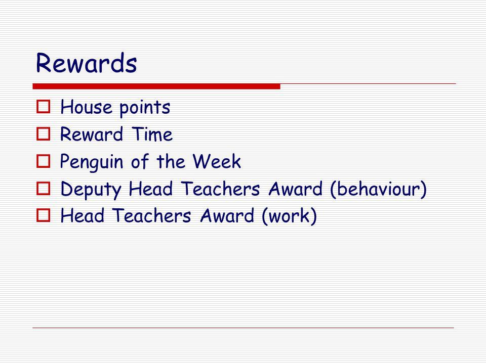 Rewards  House points  Reward Time  Penguin of the Week  Deputy Head Teachers Award (behaviour)  Head Teachers Award (work)