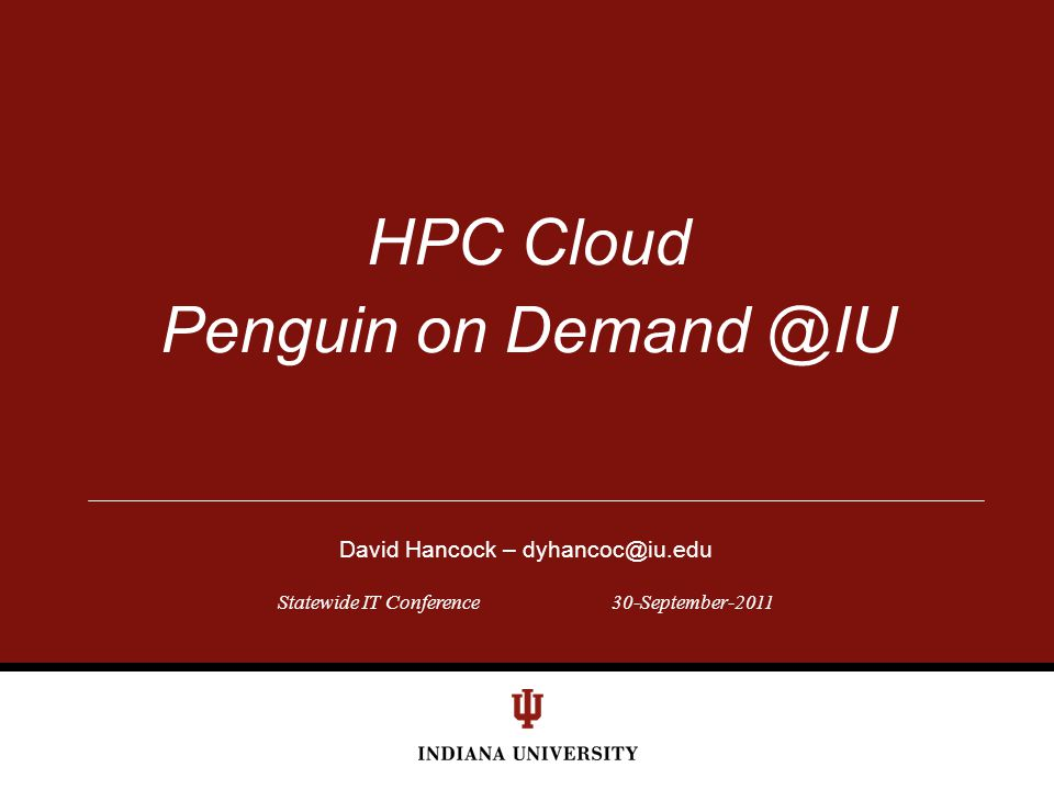 Statewide IT Conference30-September-2011 HPC Cloud Penguin on Demand @IU David Hancock – dyhancoc@iu.edu