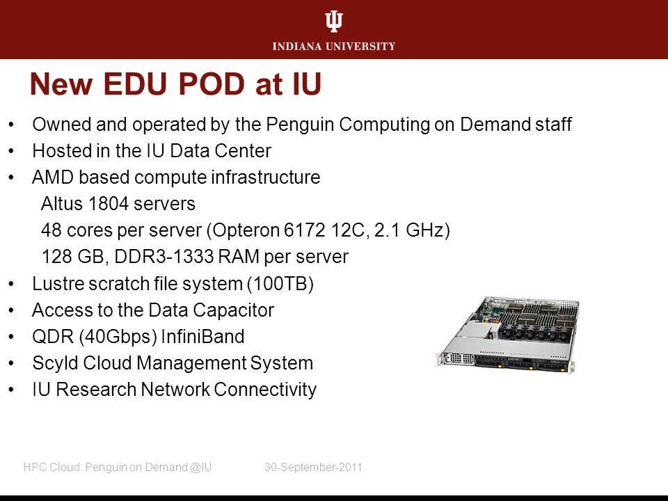 New EDU POD at IU Owned and operated by the Penguin Computing on Demand staff Hosted in the IU Data Center AMD based compute infrastructure Altus 1804 servers 48 cores per server (Opteron 6172 12C, 2.1 GHz) 128 GB, DDR3-1333 RAM per server Lustre scratch file system (100TB) Access to the Data Capacitor QDR (40Gbps) InfiniBand Scyld Cloud Management System IU Research Network Connectivity HPC Cloud: Penguin on Demand @IU 30-September-2011