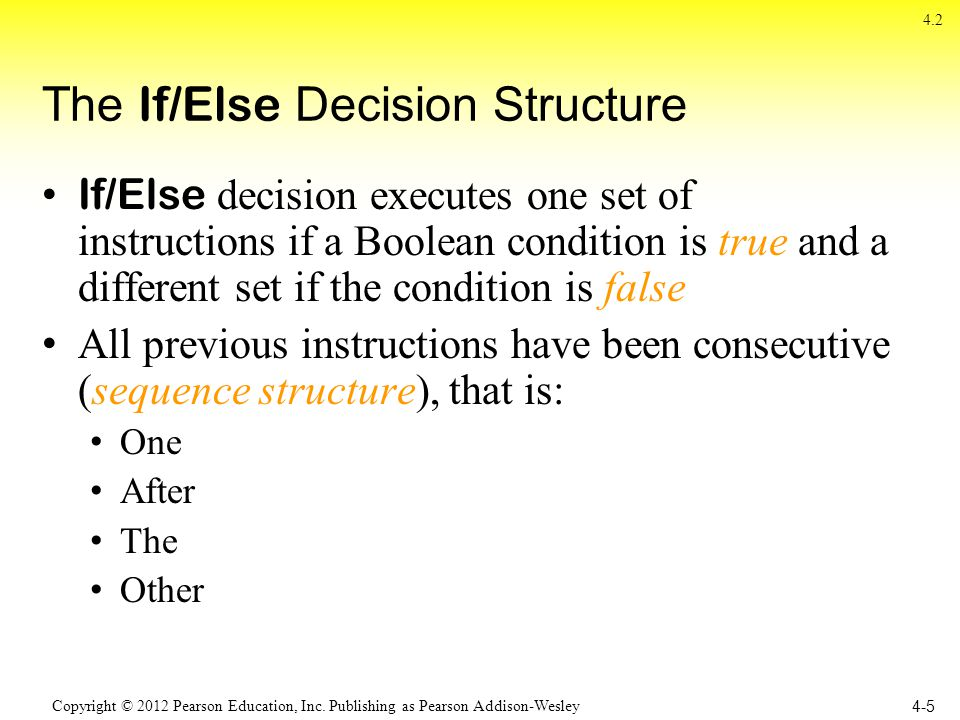 Copyright © 2012 Pearson Education, Inc. Publishing as Pearson Addison-Wesley The If/Else Decision Structure If/Else decision executes one set of inst