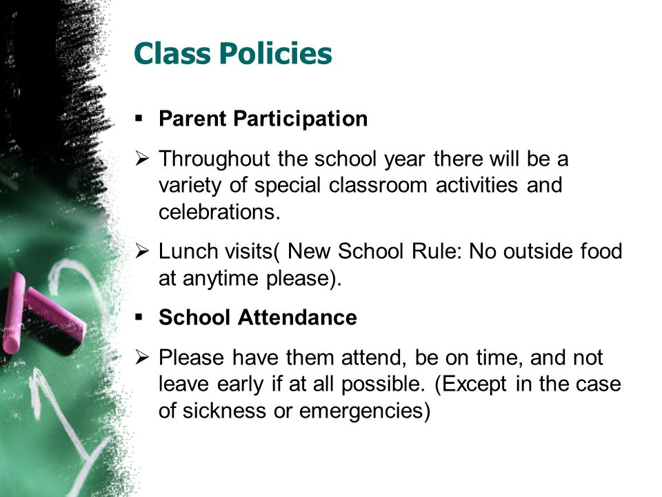 Class Policies  School Hours  School starts at 7:45  Tardy after 7:50(must be escorted in)  Dismissed at 2:10  Transportation  Please fill out the information sheets about transportation.