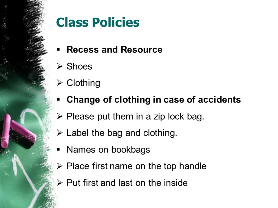 Class Policies  Recess and Resource  Shoes  Clothing  Change of clothing in case of accidents  Please put them in a zip lock bag.