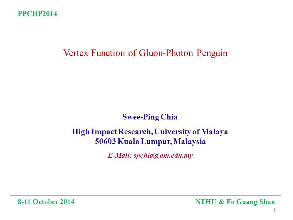 Vertex Function of Gluon-Photon Penguin Swee-Ping Chia High Impact Research, University of Malaya 50603 Kuala Lumpur, Malaysia E-Mail: spchia@um.edu.my 8-11 October 2014 NTHU & Fo Guang Shan PPCHP2014 1