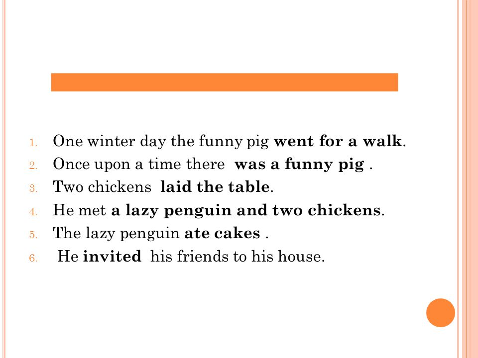 1.Once upon a time there was a funny pig. 2. One winter day the funny pig went for a walk.