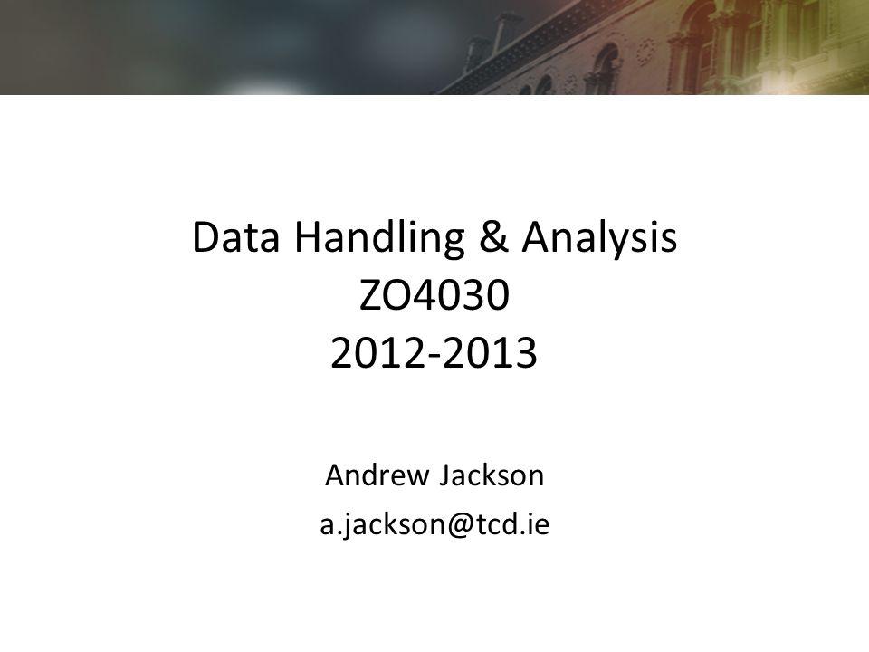 Data Handling & Analysis ZO4030 2012-2013 Andrew Jackson a.jackson@tcd.ie