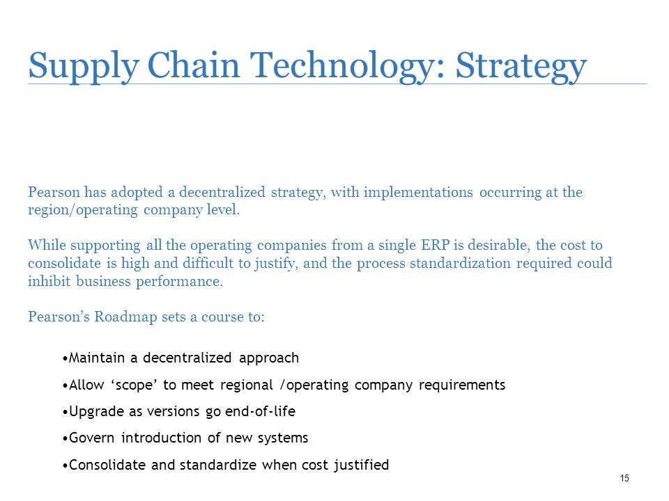 15 Supply Chain Technology: Strategy Pearson has adopted a decentralized strategy, with implementations occurring at the region/operating company level.