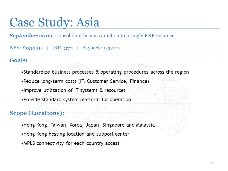 16 Case Study: Asia September 2004: Consolidate business units into a single ERP instance NPV: $954.9 K | IRR: 37 % | Payback: 1.3 years Goals: Standardize business processes & operating procedures across the region Reduce long-term costs (IT, Customer Service, Finance) Improve utilization of IT systems & resources Provide standard system platform for operation Scope (Locations): Hong Kong, Taiwan, Korea, Japan, Singapore and Malaysia Hong Kong hosting location and support center MPLS connectivity for each country access