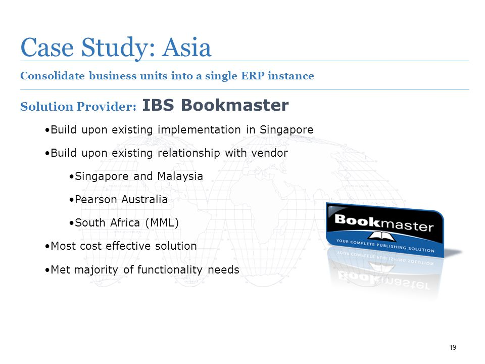 19 Case Study: Asia Consolidate business units into a single ERP instance Solution Provider: IBS Bookmaster Build upon existing implementation in Singapore Build upon existing relationship with vendor Singapore and Malaysia Pearson Australia South Africa (MML) Most cost effective solution Met majority of functionality needs