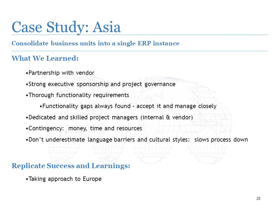 20 Case Study: Asia Consolidate business units into a single ERP instance What We Learned: Partnership with vendor Strong executive sponsorship and project governance Thorough functionality requirements Functionality gaps always found – accept it and manage closely Dedicated and skilled project managers (internal & vendor) Contingency: money, time and resources Don't underestimate language barriers and cultural styles: slows process down Replicate Success and Learnings: Taking approach to Europe