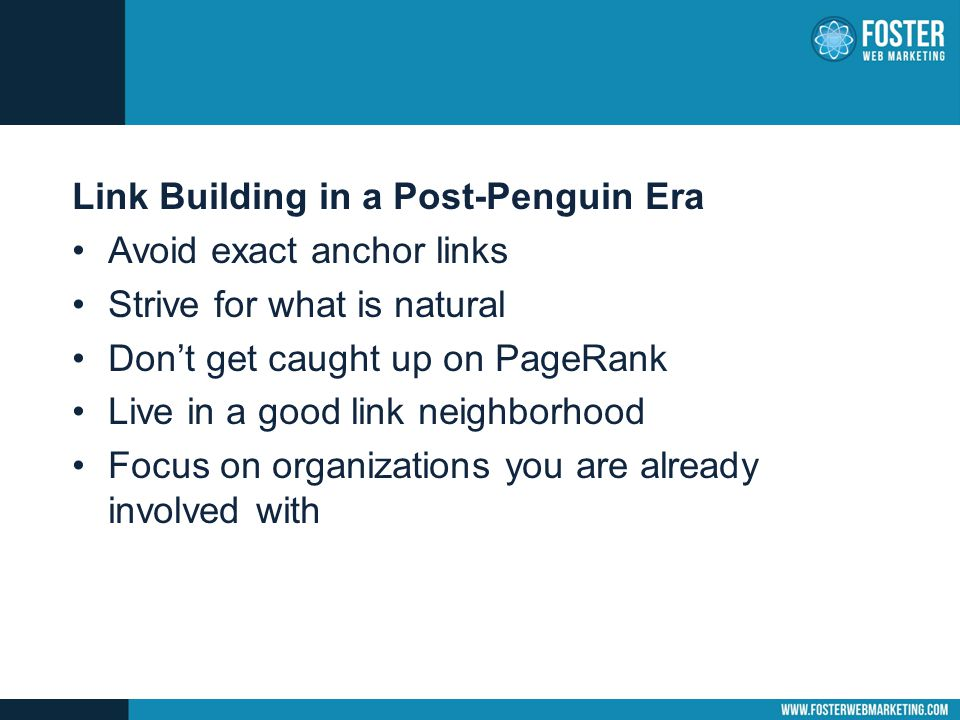 Link Building in a Post-Penguin Era Avoid exact anchor links Strive for what is natural Don't get caught up on PageRank Live in a good link neighborhood Focus on organizations you are already involved with