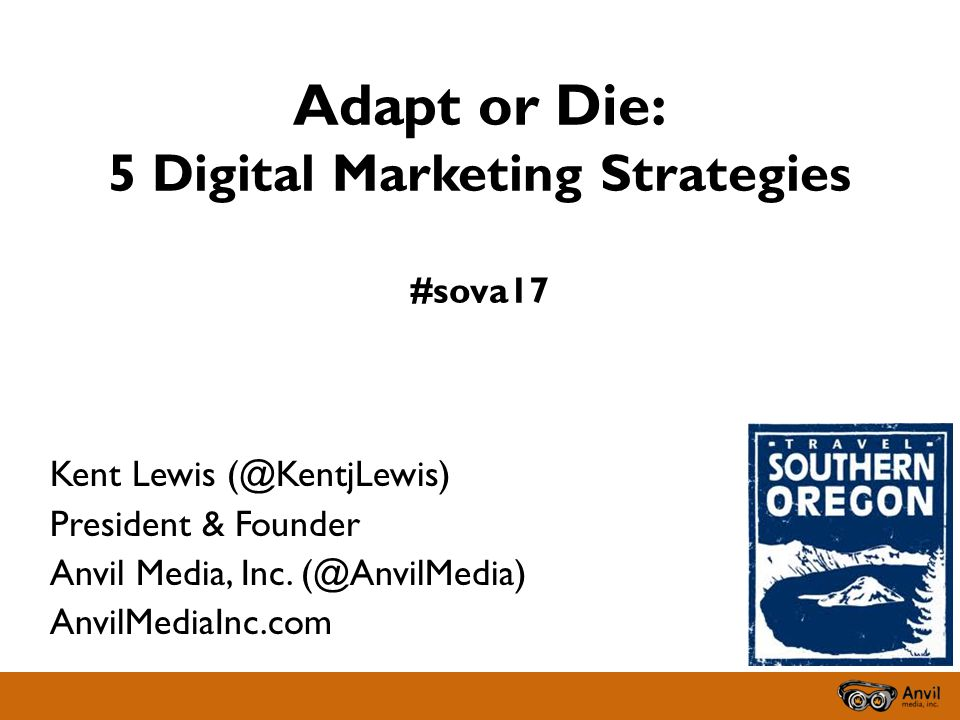 Adapt or Die: 5 Digital Marketing Strategies #sova17 Kent Lewis (@KentjLewis) President & Founder Anvil Media, Inc.