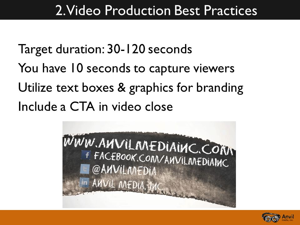 2. Video Production Best Practices Target duration: 30-120 seconds You have 10 seconds to capture viewers Utilize text boxes & graphics for branding I