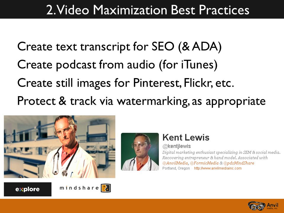 2. Video Maximization Best Practices Create text transcript for SEO (& ADA) Create podcast from audio (for iTunes) Create still images for Pinterest,