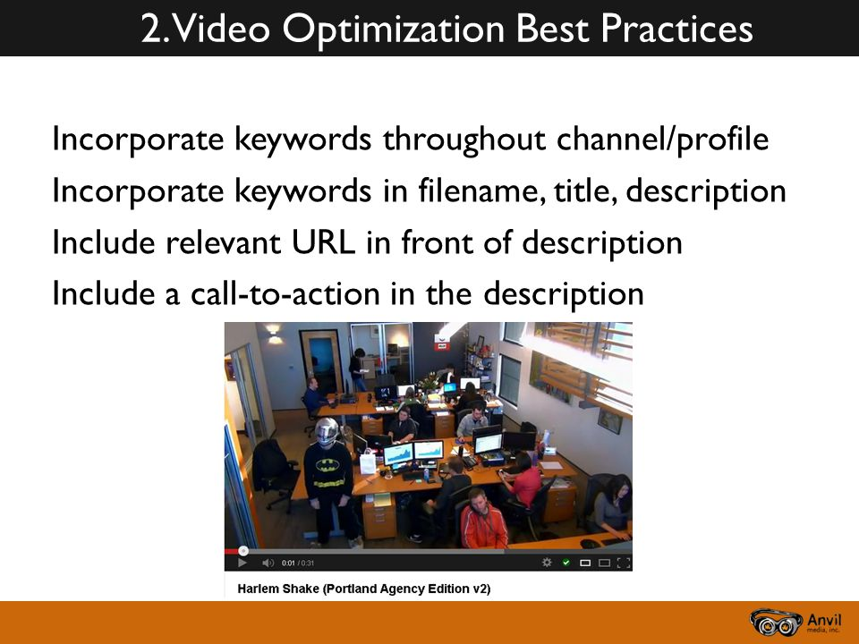 2. Video Optimization Best Practices Incorporate keywords throughout channel/profile Incorporate keywords in filename, title, description Include rele