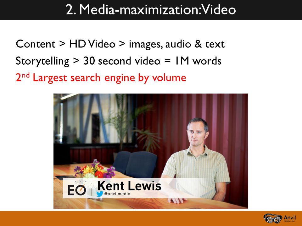 2. Media-maximization: Video Content > HD Video > images, audio & text Storytelling > 30 second video = 1M words 2 nd Largest search engine by volume