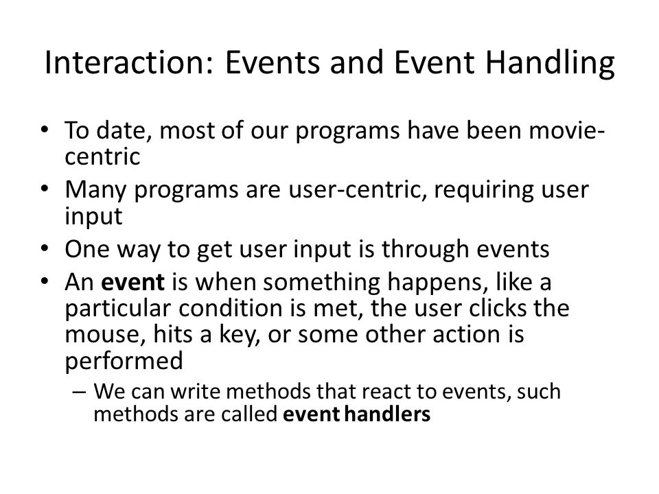 Interaction: Events and Event Handling To date, most of our programs have been movie- centric Many programs are user-centric, requiring user input One