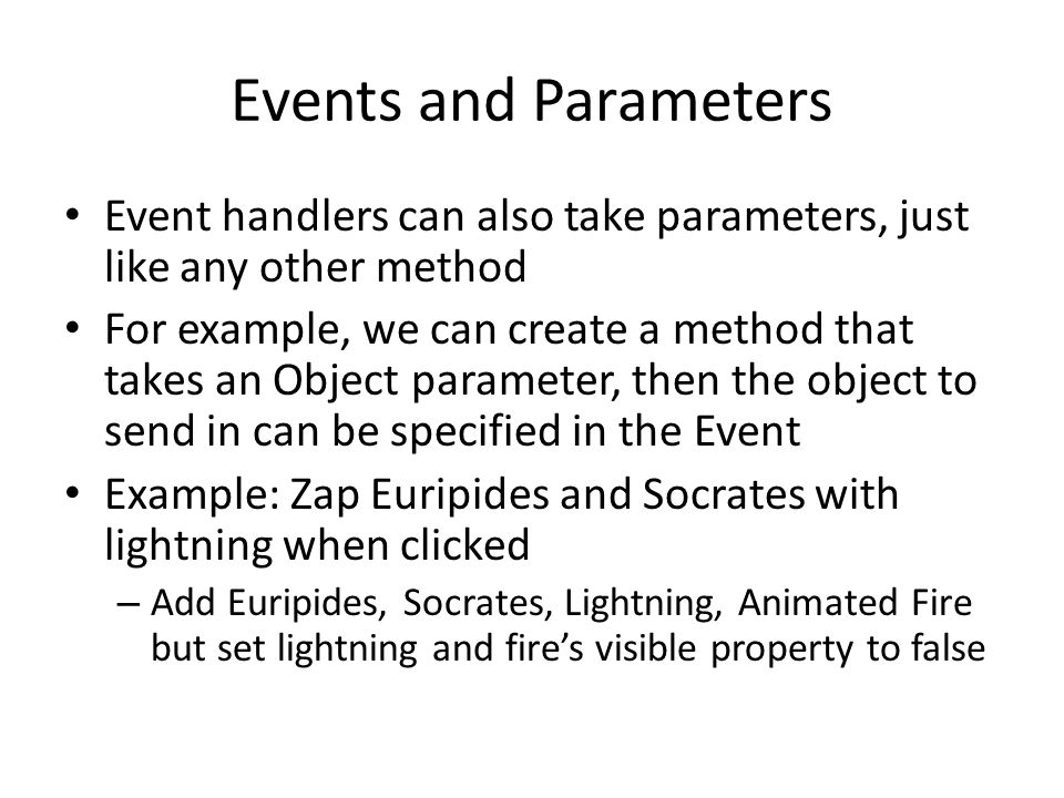 Events and Parameters Event handlers can also take parameters, just like any other method For example, we can create a method that takes an Object par