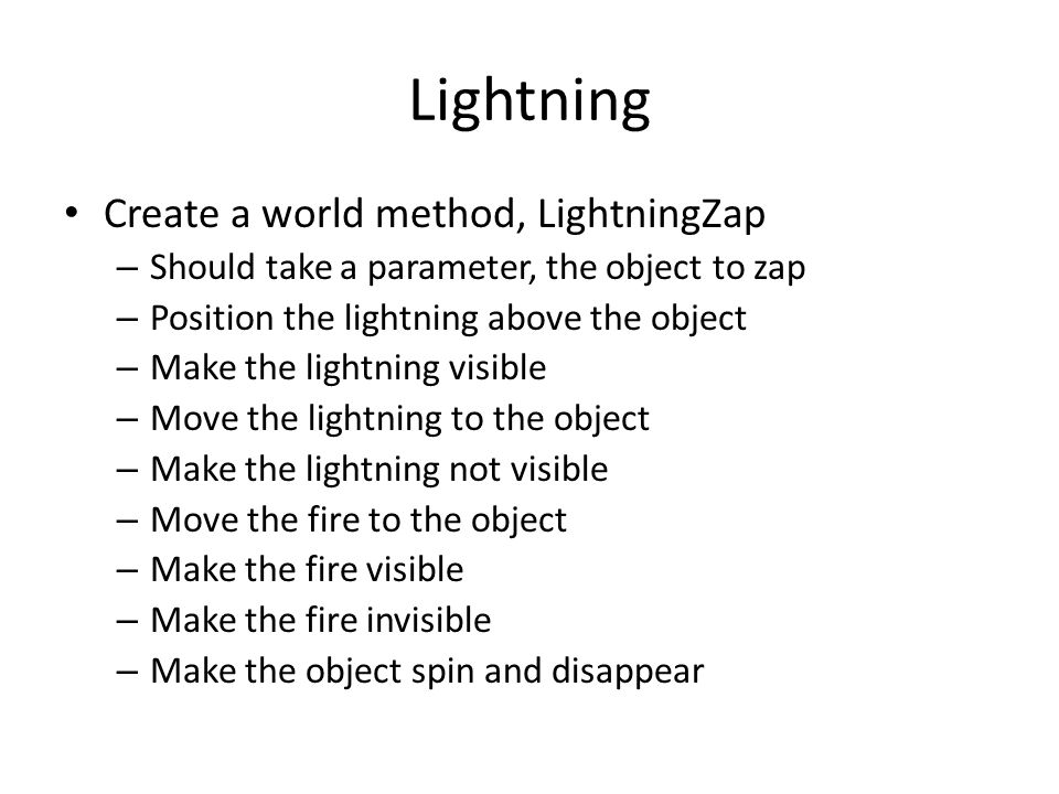 Lightning Create a world method, LightningZap – Should take a parameter, the object to zap – Position the lightning above the object – Make the lightn